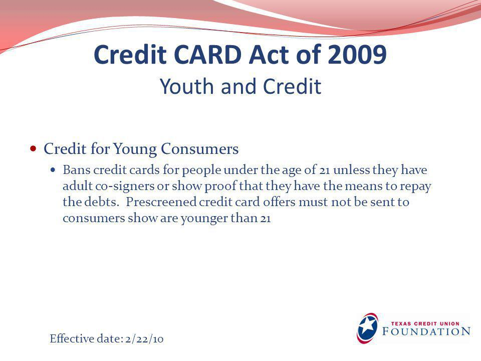 Credit CARD Act of 2009 Youth and Credit Credit for Young Consumers Bans credit cards for people under the age of 21 unless they have adult co-signers