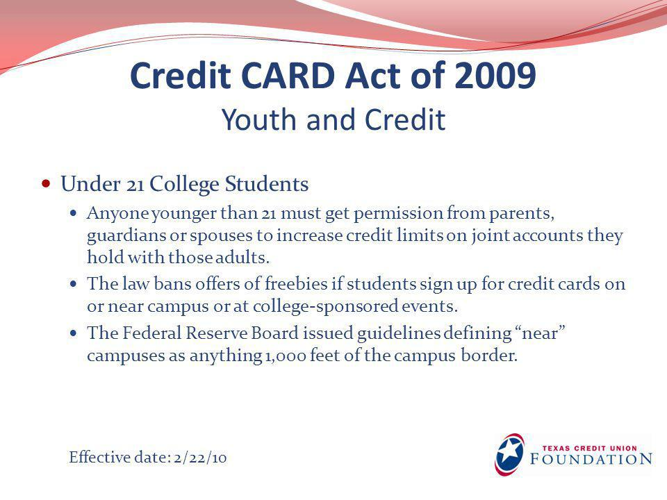 Credit CARD Act of 2009 Youth and Credit Under 21 College Students Anyone younger than 21 must get permission from parents, guardians or spouses to in