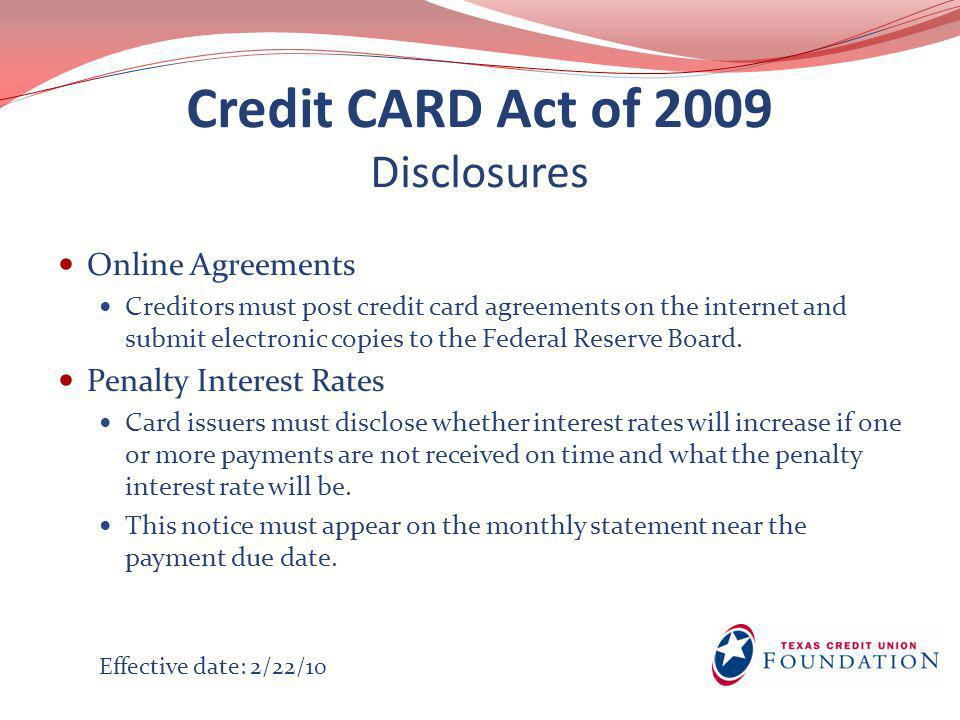 Credit CARD Act of 2009 Disclosures Online Agreements Creditors must post credit card agreements on the internet and submit electronic copies to the Federal Reserve Board.