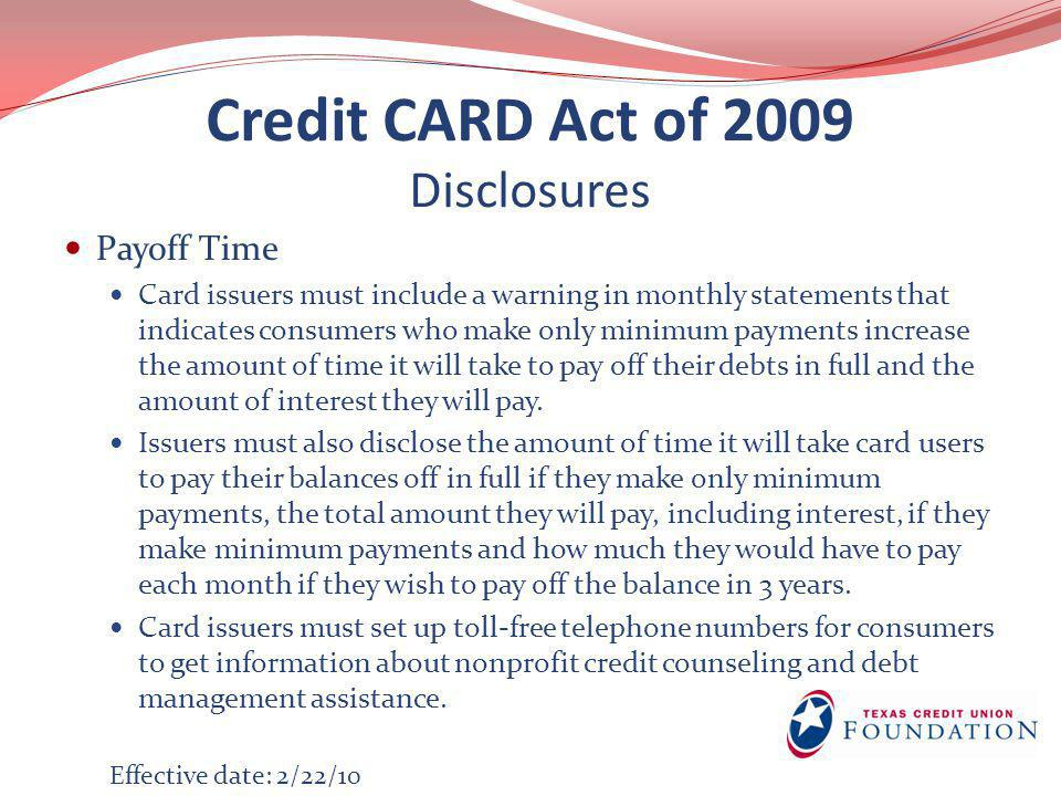 Credit CARD Act of 2009 Disclosures Payoff Time Card issuers must include a warning in monthly statements that indicates consumers who make only minimum payments increase the amount of time it will take to pay off their debts in full and the amount of interest they will pay.