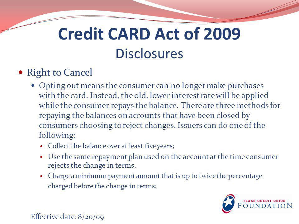Credit CARD Act of 2009 Disclosures Right to Cancel Opting out means the consumer can no longer make purchases with the card. Instead, the old, lower