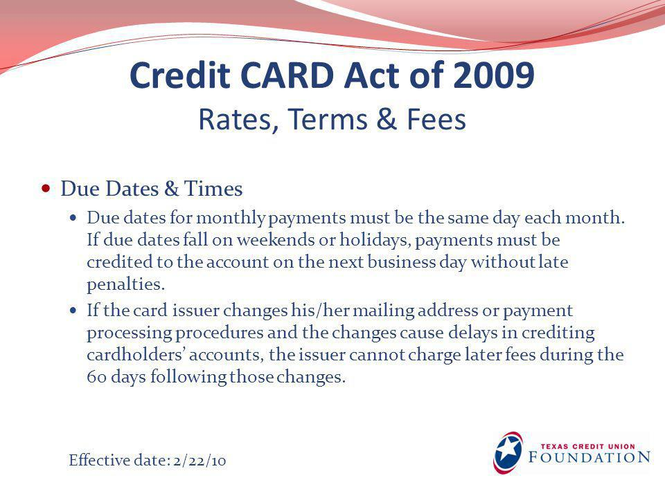 Credit CARD Act of 2009 Rates, Terms & Fees Due Dates & Times Due dates for monthly payments must be the same day each month.
