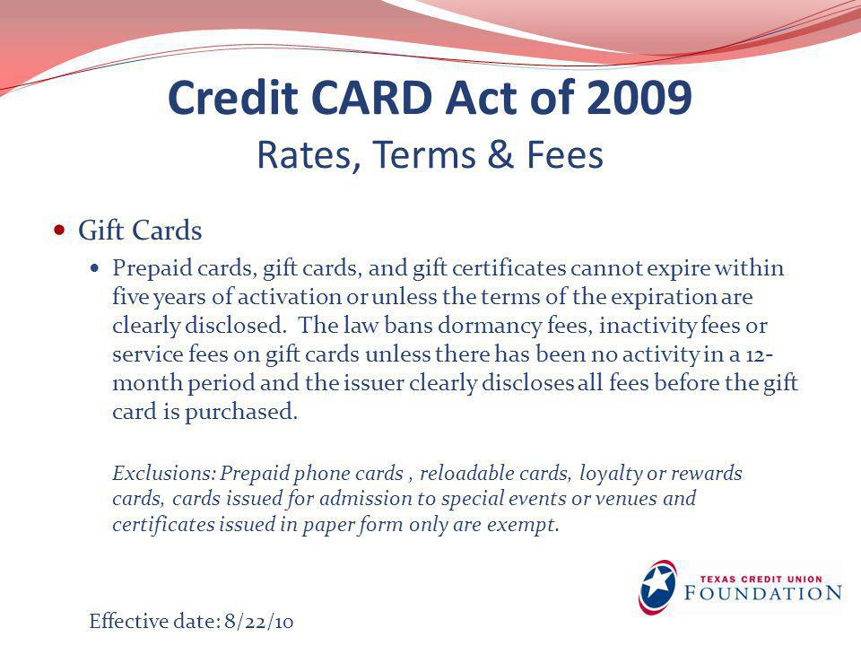 Credit CARD Act of 2009 Rates, Terms & Fees Gift Cards Prepaid cards, gift cards, and gift certificates cannot expire within five years of activation or unless the terms of the expiration are clearly disclosed.