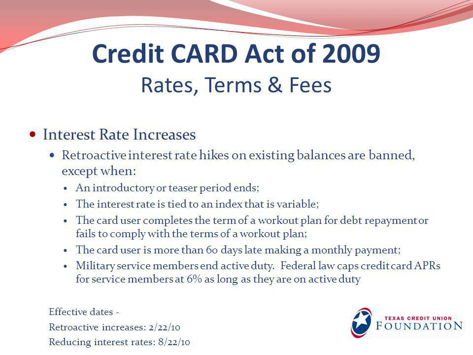 Credit CARD Act of 2009 Rates, Terms & Fees Interest Rate Increases Retroactive interest rate hikes on existing balances are banned, except when: An i