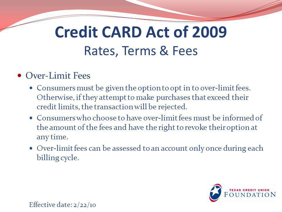 Credit CARD Act of 2009 Rates, Terms & Fees Pay to Pay Credit card issuers may not charge customers additional fees to pay their bills by mail, electronic transfer, telephone, or other methods.