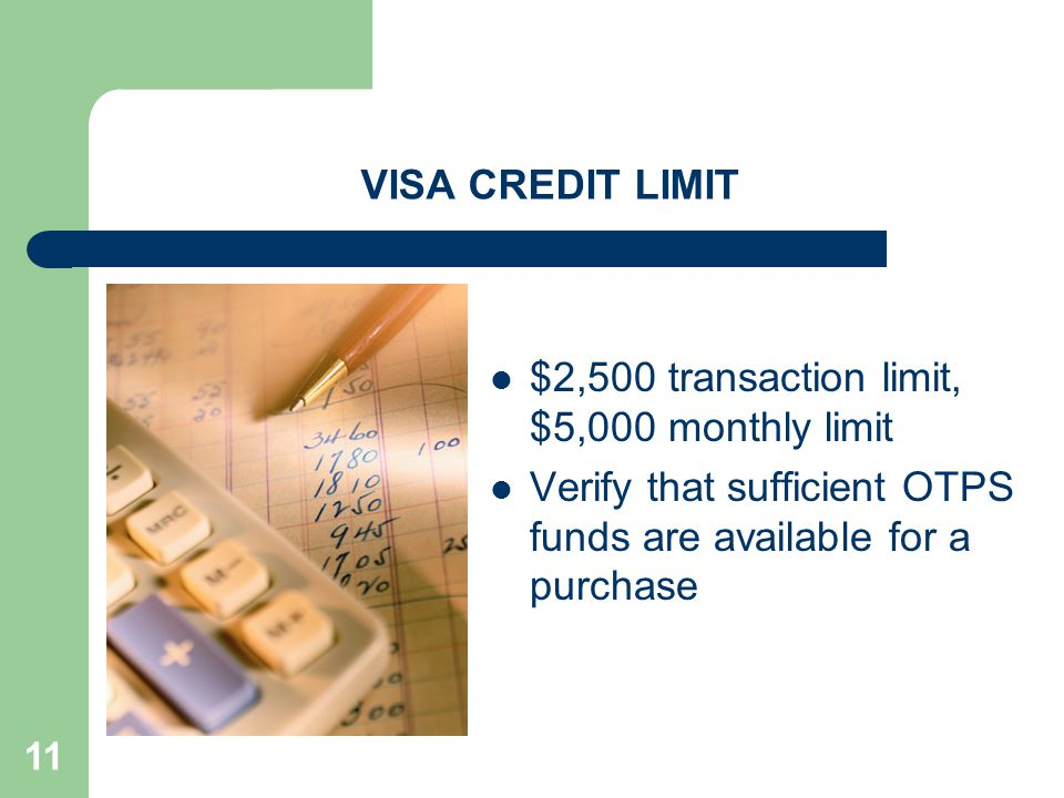 11 VISA CREDIT LIMIT $2,500 transaction limit, $5,000 monthly limit Verify that sufficient OTPS funds are available for a purchase