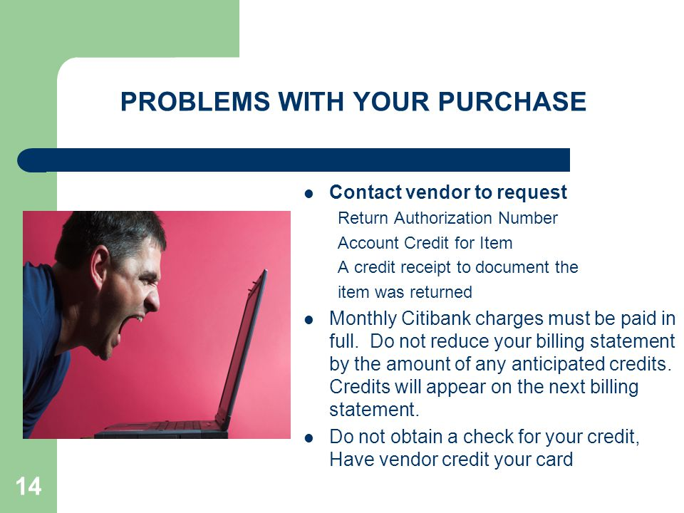 14 PROBLEMS WITH YOUR PURCHASE Contact vendor to request Return Authorization Number Account Credit for Item A credit receipt to document the item was returned Monthly Citibank charges must be paid in full.
