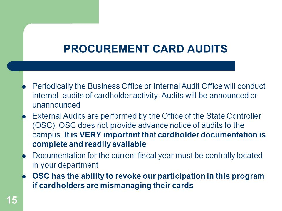 15 PROCUREMENT CARD AUDITS Periodically the Business Office or Internal Audit Office will conduct internal audits of cardholder activity.