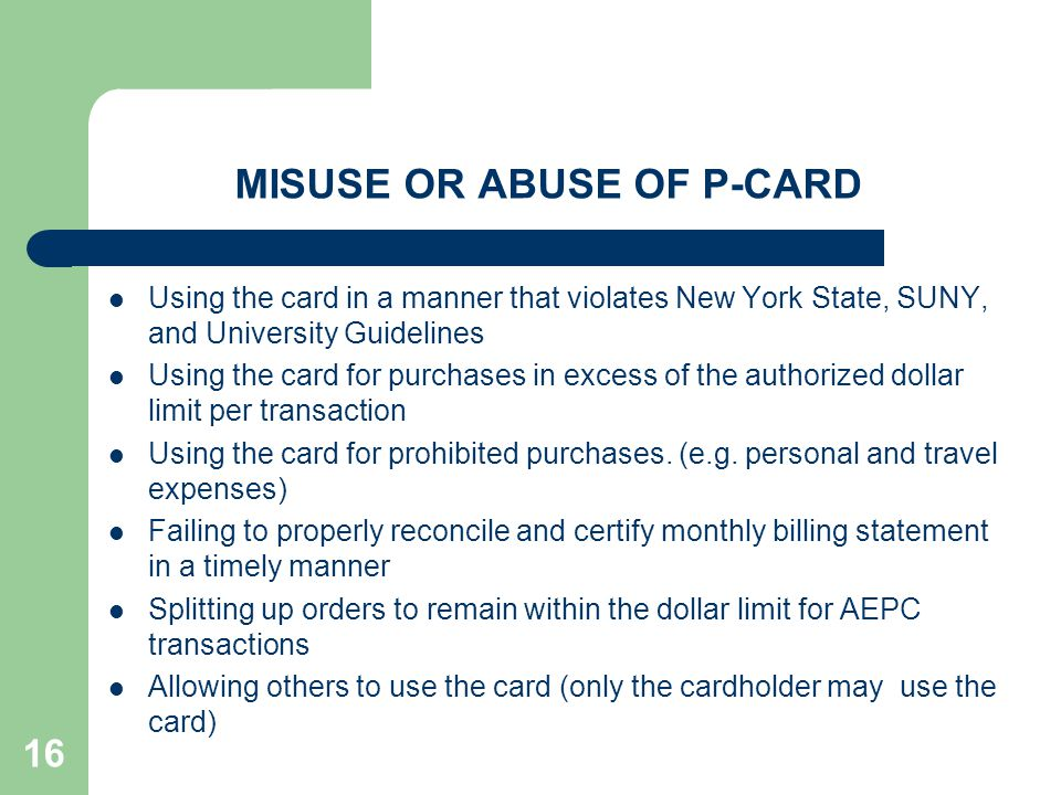 16 MISUSE OR ABUSE OF P-CARD Using the card in a manner that violates New York State, SUNY, and University Guidelines Using the card for purchases in
