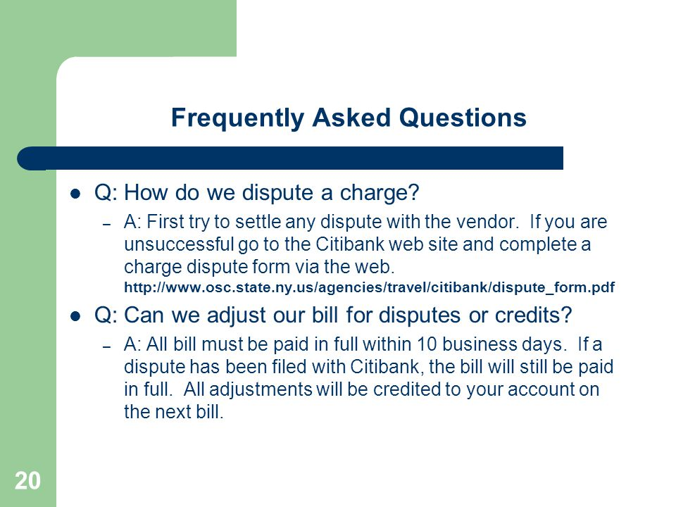 20 Frequently Asked Questions Q: How do we dispute a charge? – A: First try to settle any dispute with the vendor. If you are unsuccessful go to the C