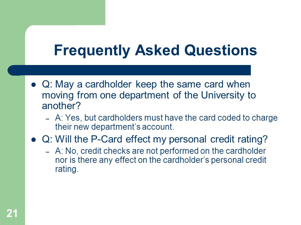 21 Frequently Asked Questions Q: May a cardholder keep the same card when moving from one department of the University to another.