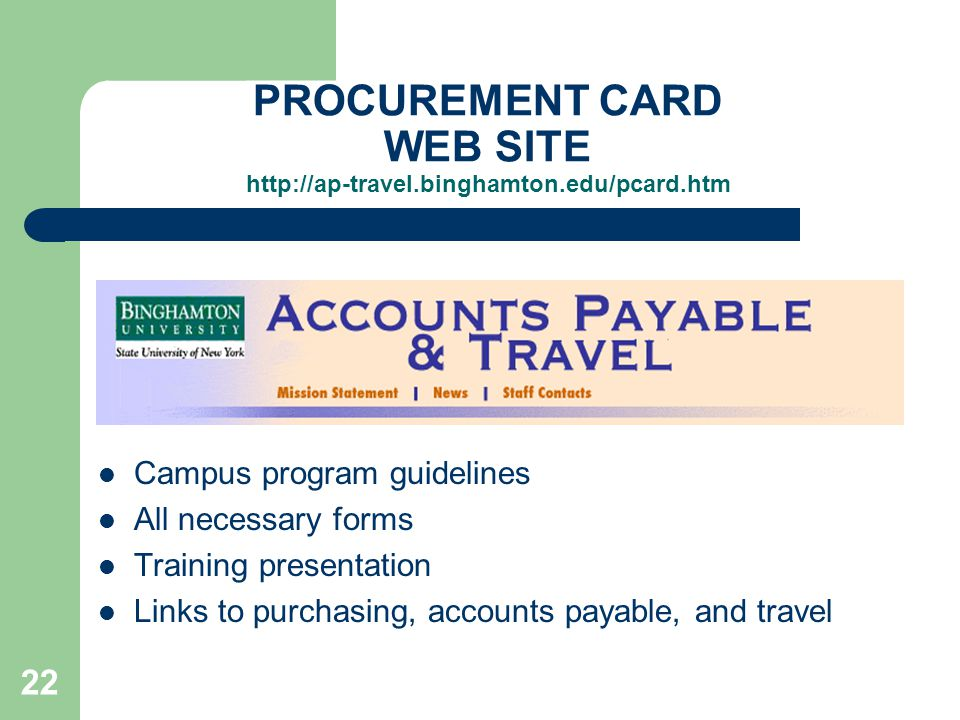 22 Campus program guidelines All necessary forms Training presentation Links to purchasing, accounts payable, and travel PROCUREMENT CARD WEB SITE http://ap-travel.binghamton.edu/pcard.htm