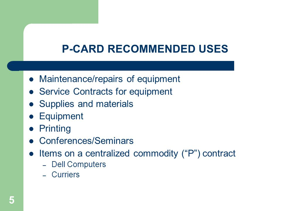 5 P-CARD RECOMMENDED USES Maintenance/repairs of equipment Service Contracts for equipment Supplies and materials Equipment Printing Conferences/Semin