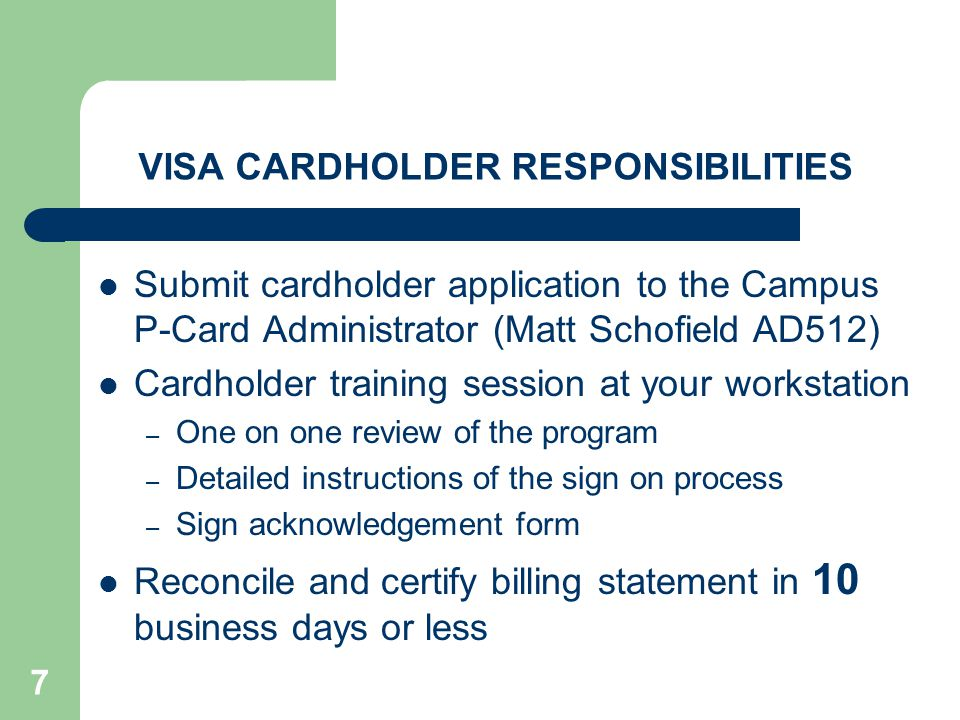 7 VISA CARDHOLDER RESPONSIBILITIES Submit cardholder application to the Campus P-Card Administrator (Matt Schofield AD512) Cardholder training session at your workstation – One on one review of the program – Detailed instructions of the sign on process – Sign acknowledgement form Reconcile and certify billing statement in 10 business days or less