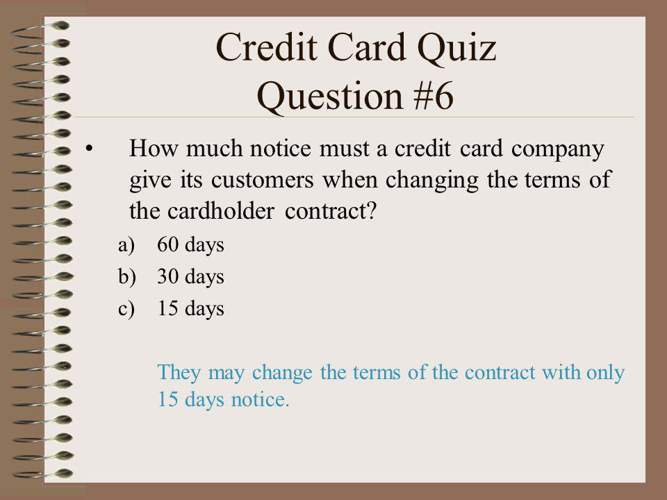 Credit Card Quiz Question #6 How much notice must a credit card company give its customers when changing the terms of the cardholder contract? a)60 da