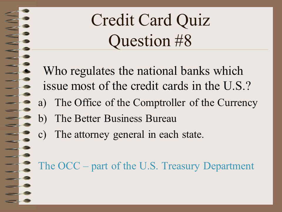 Credit Card Quiz Question #8 Who regulates the national banks which issue most of the credit cards in the U.S.? a)The Office of the Comptroller of the