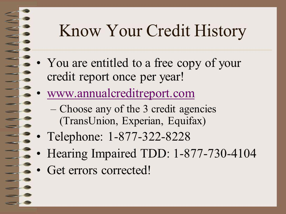 Know Your Credit History You are entitled to a free copy of your credit report once per year! www.annualcreditreport.com –Choose any of the 3 credit a