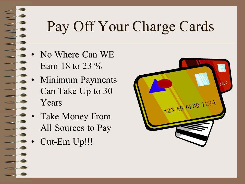 Pay Off Your Charge Cards No Where Can WE Earn 18 to 23 % Minimum Payments Can Take Up to 30 Years Take Money From All Sources to Pay Cut-Em Up!!!