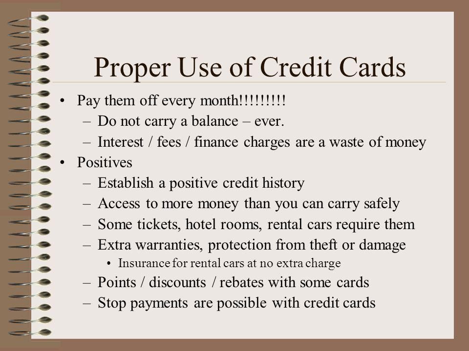 Proper Use of Credit Cards Pay them off every month!!!!!!!!! –Do not carry a balance – ever. –Interest / fees / finance charges are a waste of money P