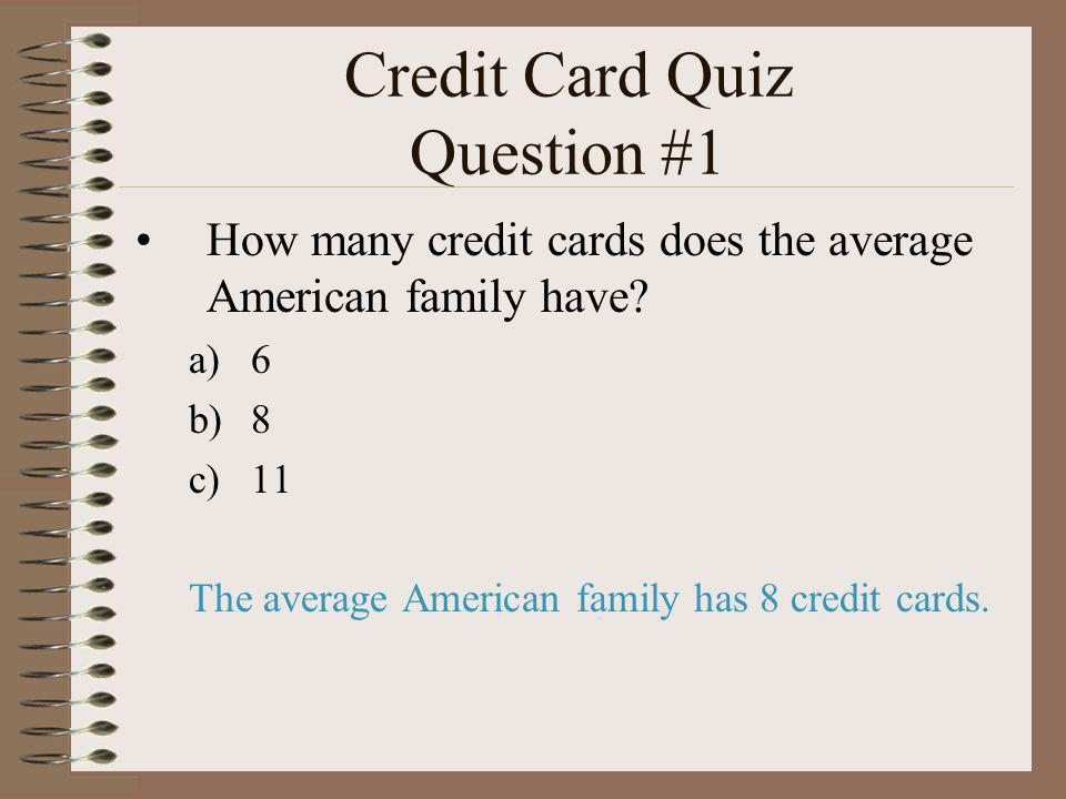 Credit Card Quiz Question #1 How many credit cards does the average American family have? a)6 b)8 c)11 The average American family has 8 credit cards.