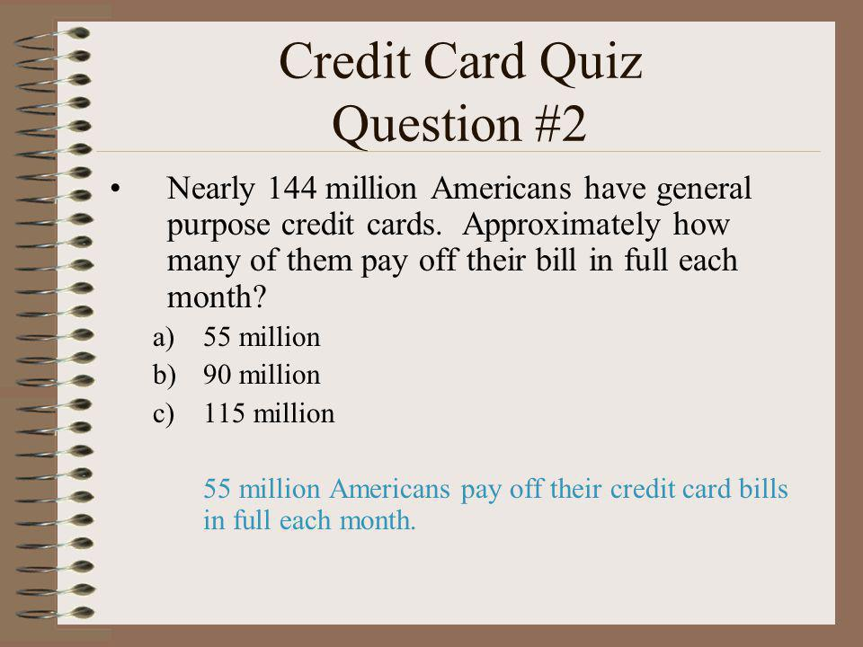Credit Card Quiz Question #2 Nearly 144 million Americans have general purpose credit cards. Approximately how many of them pay off their bill in full