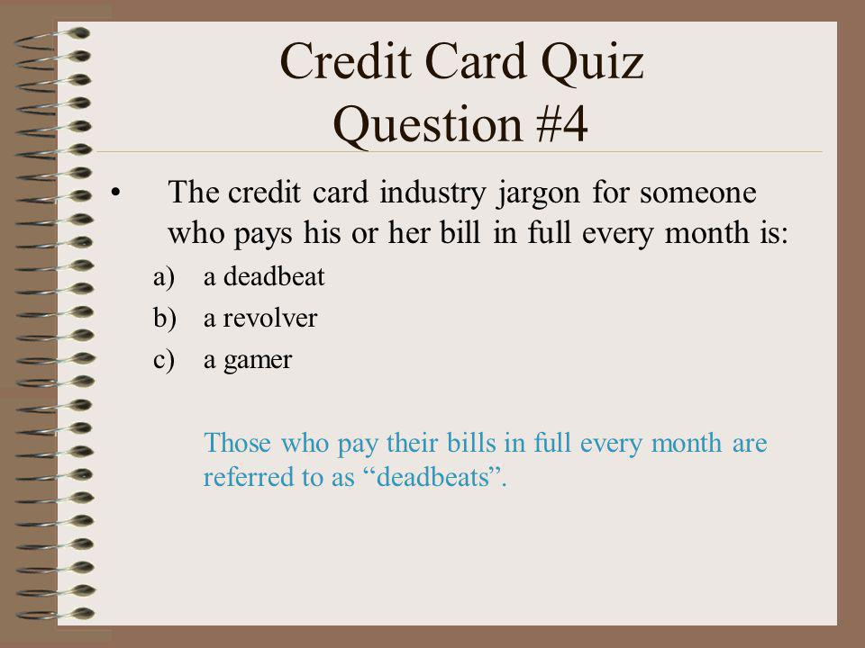 Credit Card Quiz Question #4 The credit card industry jargon for someone who pays his or her bill in full every month is: a)a deadbeat b)a revolver c)