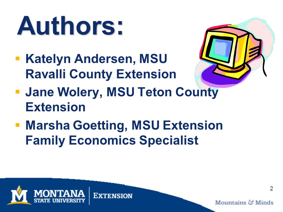 2 Authors: Katelyn Andersen, MSU Ravalli County Extension Jane Wolery, MSU Teton County Extension Marsha Goetting, MSU Extension Family Economics Spec