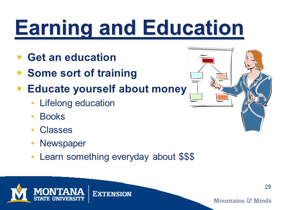 29 Earning and Education Get an education Some sort of training Educate yourself about money Lifelong education Books Classes Newspaper Learn somethin
