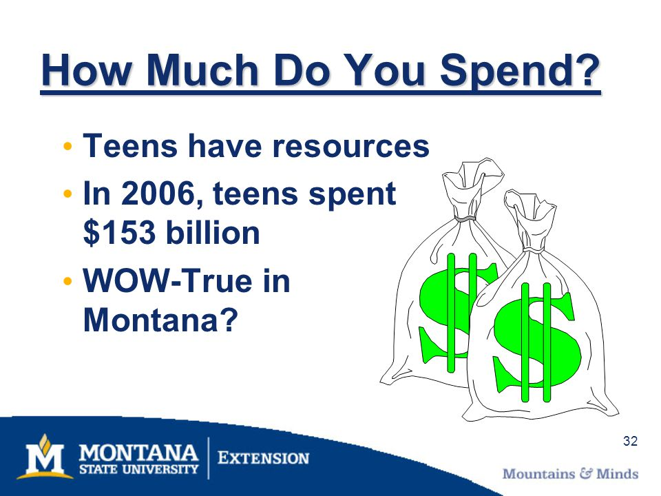 32 How Much Do You Spend? Teens have resources In 2006, teens spent $153 billion WOW-True in Montana?