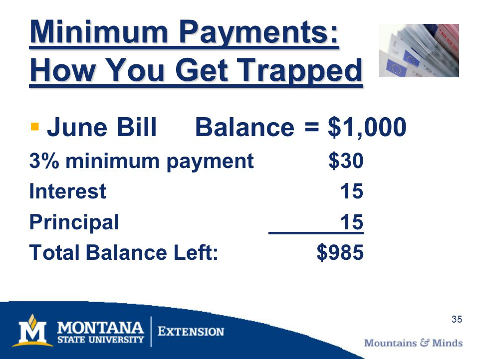 35 Minimum Payments: How You Get Trapped June Bill Balance = $1,000 3% minimum payment $30 Interest 15 Principal 15 Total Balance Left:$985
