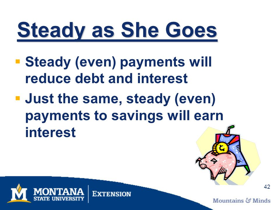 42 Steady as She Goes Steady (even) payments will reduce debt and interest Just the same, steady (even) payments to savings will earn interest
