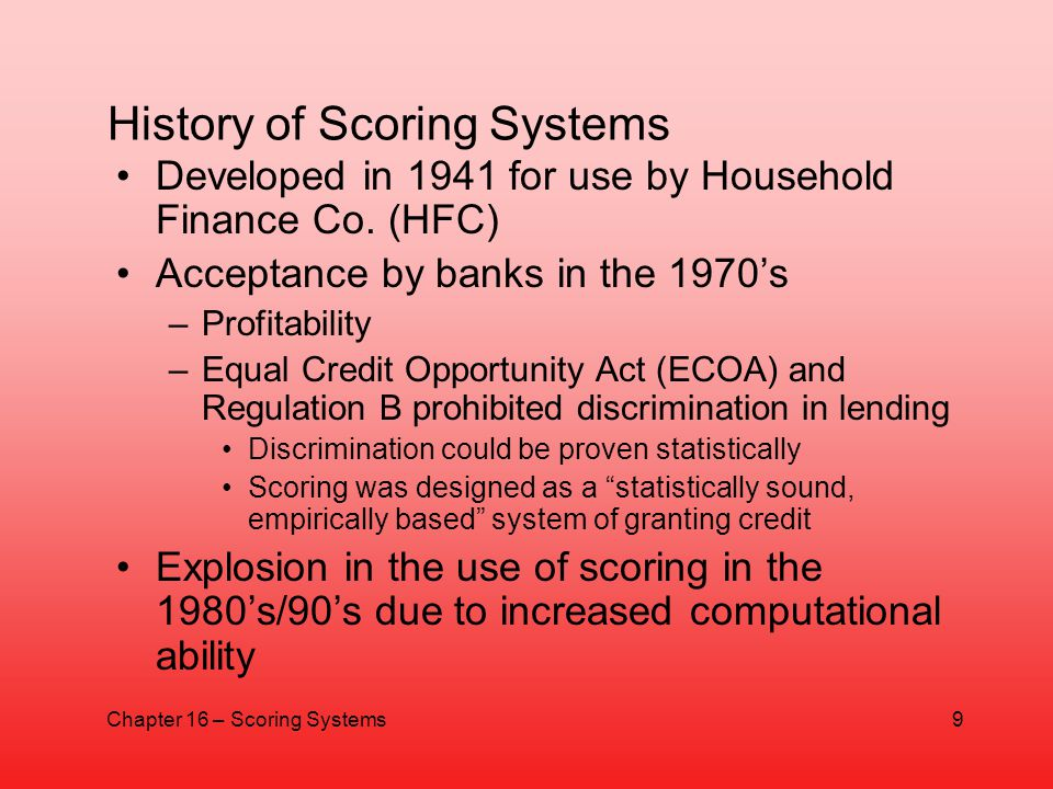 History of Scoring Systems Developed in 1941 for use by Household Finance Co. (HFC) Acceptance by banks in the 1970s –Profitability –Equal Credit Oppo