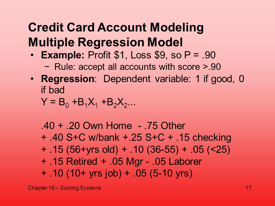 Example: Profit $1, Loss $9, so P =.90 Rule: accept all accounts with score >.90 Regression: Dependent variable: 1 if good, 0 if bad Y = B 0 +B 1 X 1