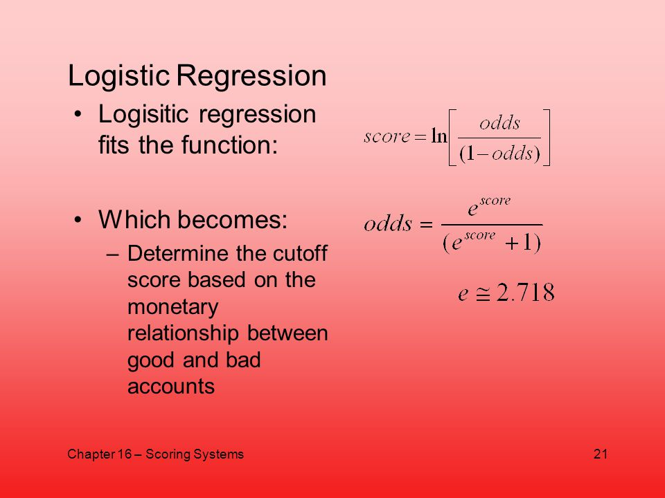 Logistic Regression Logisitic regression fits the function: Which becomes: –Determine the cutoff score based on the monetary relationship between good