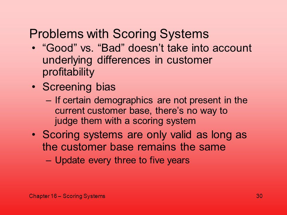 Problems with Scoring Systems Good vs. Bad doesnt take into account underlying differences in customer profitability Screening bias –If certain demogr