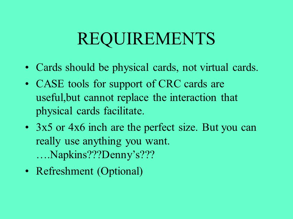 REQUIREMENTS Cards should be physical cards, not virtual cards. CASE tools for support of CRC cards are useful,but cannot replace the interaction that