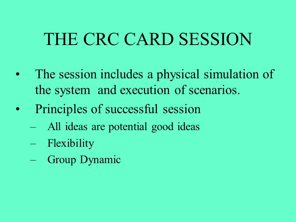THE CRC CARD SESSION The session includes a physical simulation of the system and execution of scenarios. Principles of successful session –All ideas