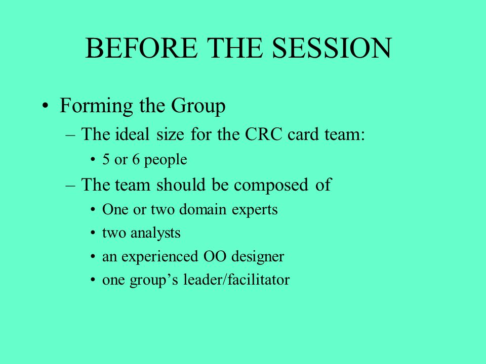 BEFORE THE SESSION Forming the Group –The ideal size for the CRC card team: 5 or 6 people –The team should be composed of One or two domain experts tw