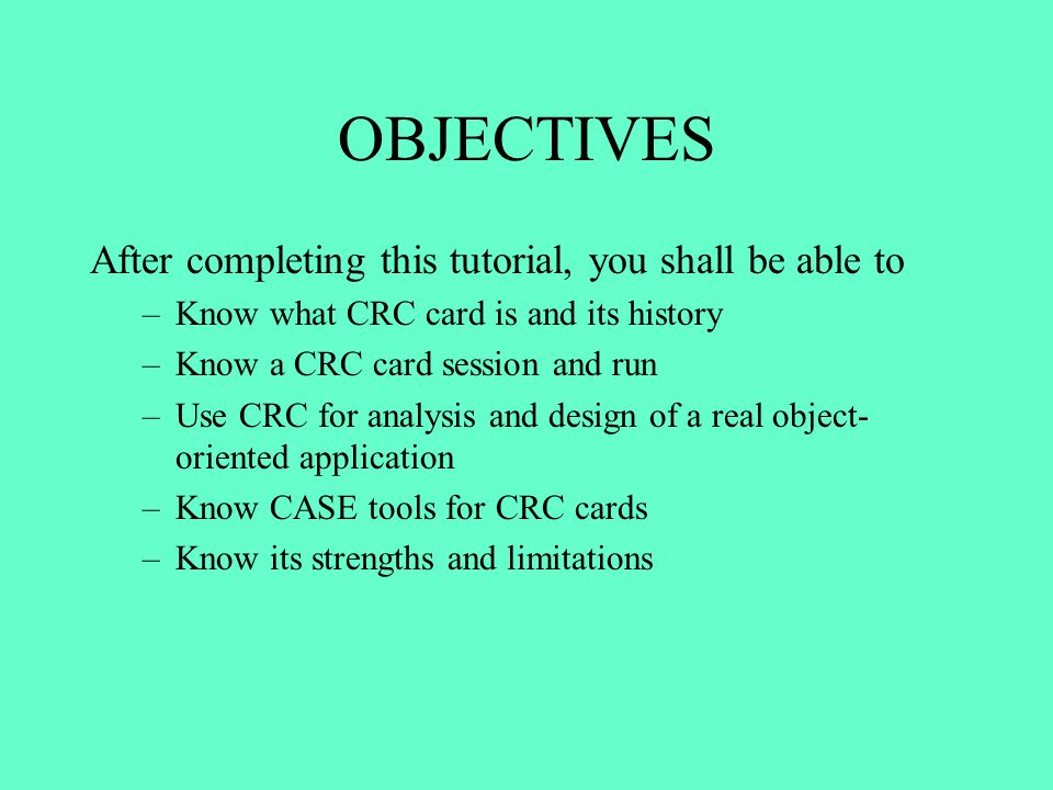 OBJECTIVES After completing this tutorial, you shall be able to –Know what CRC card is and its history –Know a CRC card session and run –Use CRC for a