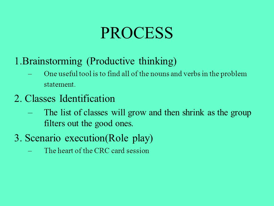 PROCESS 1.Brainstorming (Productive thinking) –One useful tool is to find all of the nouns and verbs in the problem statement. 2. Classes Identificati
