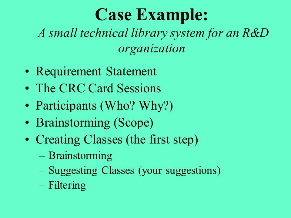 Case Example: A small technical library system for an R&D organization Requirement Statement The CRC Card Sessions Participants (Who? Why?) Brainstorm