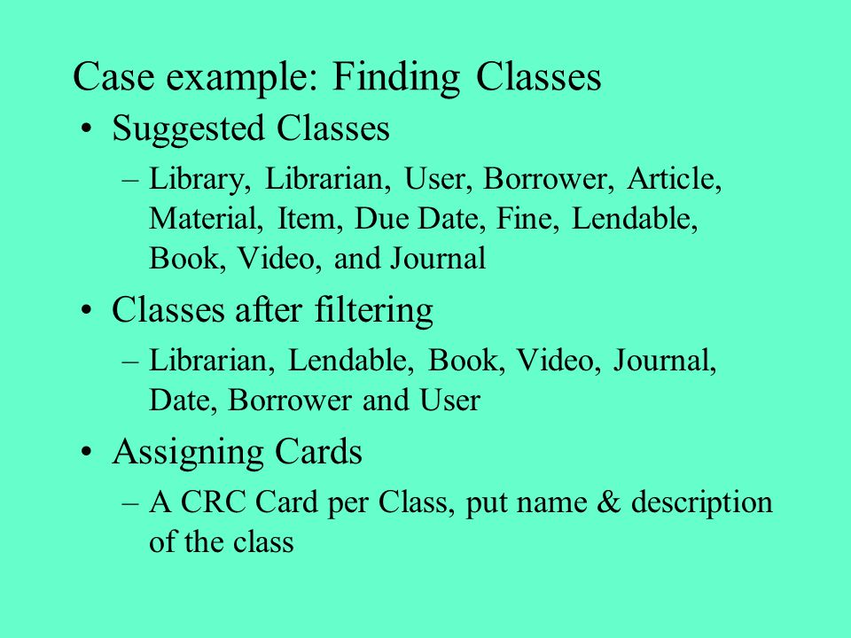 Case example: Finding Classes Suggested Classes –Library, Librarian, User, Borrower, Article, Material, Item, Due Date, Fine, Lendable, Book, Video, a