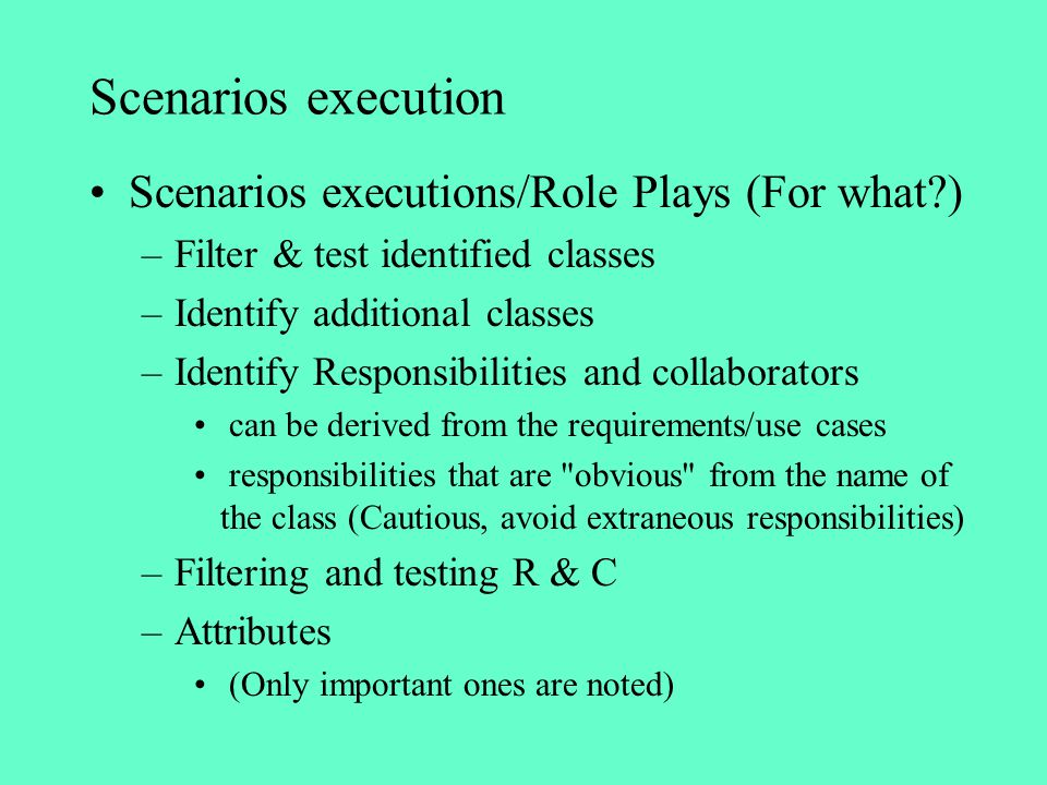 Scenarios execution Scenarios executions/Role Plays (For what?) –Filter & test identified classes –Identify additional classes –Identify Responsibilit