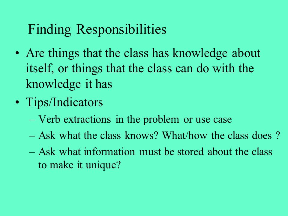 Finding Responsibilities Are things that the class has knowledge about itself, or things that the class can do with the knowledge it has Tips/Indicato