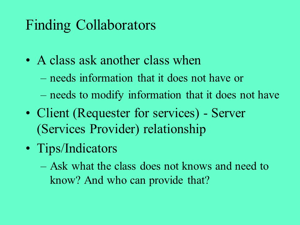 Finding Collaborators A class ask another class when –needs information that it does not have or –needs to modify information that it does not have Cl