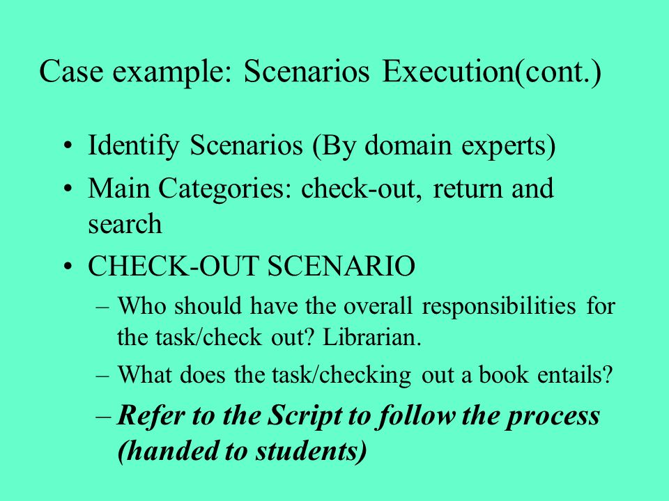 Case example: Scenarios Execution(cont.) Identify Scenarios (By domain experts) Main Categories: check-out, return and search CHECK-OUT SCENARIO –Who