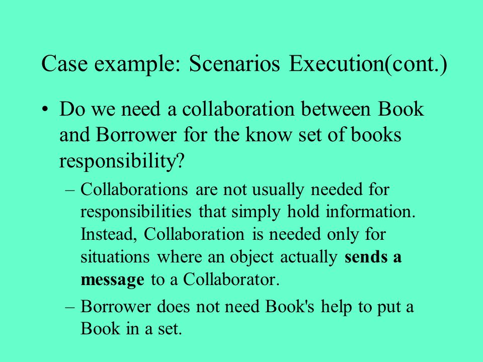 Case example: Scenarios Execution(cont.) Do we need a collaboration between Book and Borrower for the know set of books responsibility? –Collaboration
