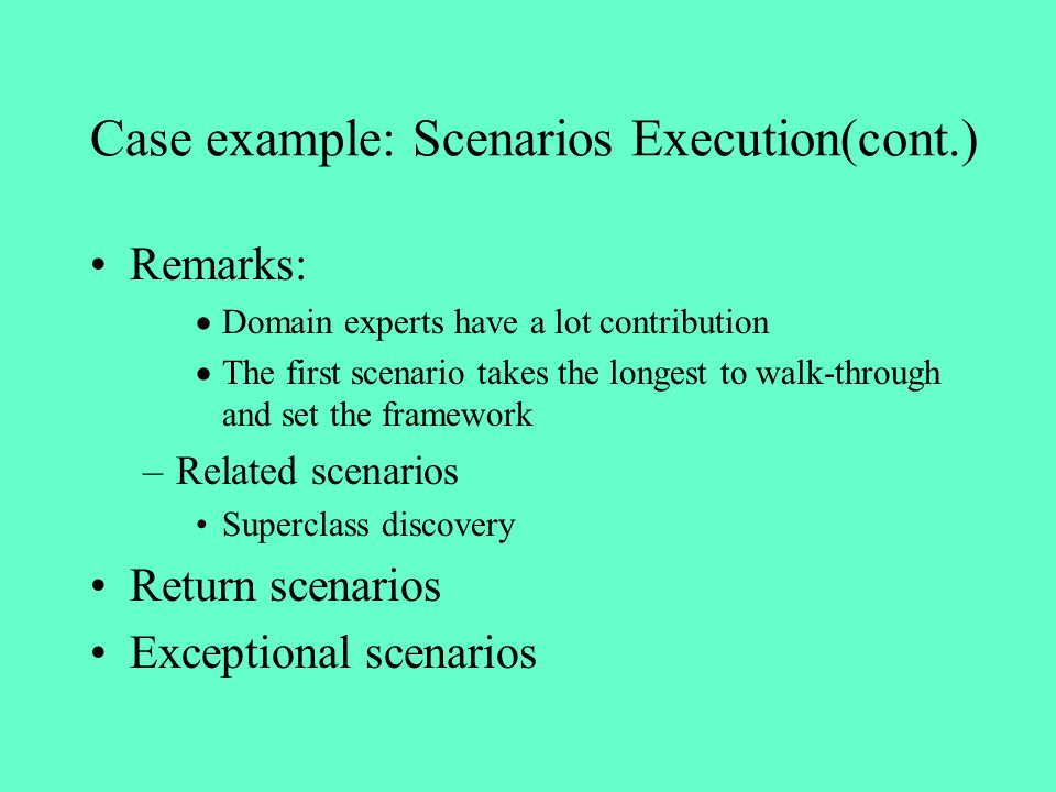Case example: Scenarios Execution(cont.) Remarks: Domain experts have a lot contribution The first scenario takes the longest to walk-through and set
