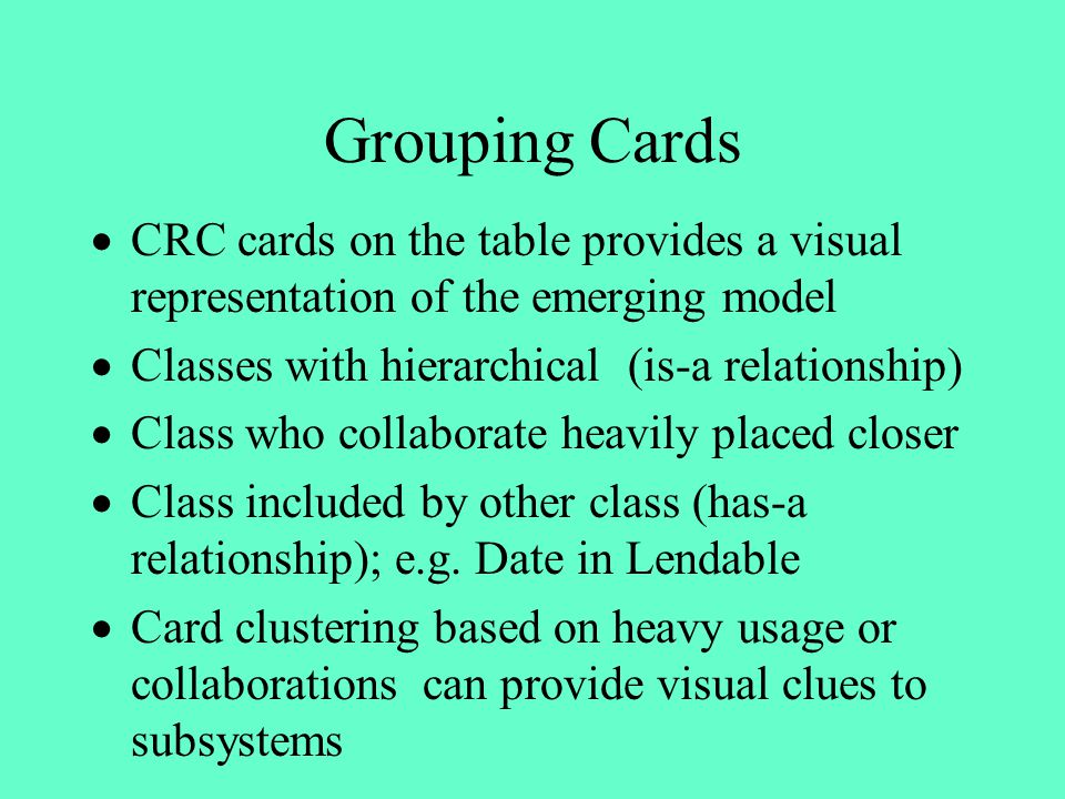 Grouping Cards CRC cards on the table provides a visual representation of the emerging model Classes with hierarchical (is-a relationship) Class who c