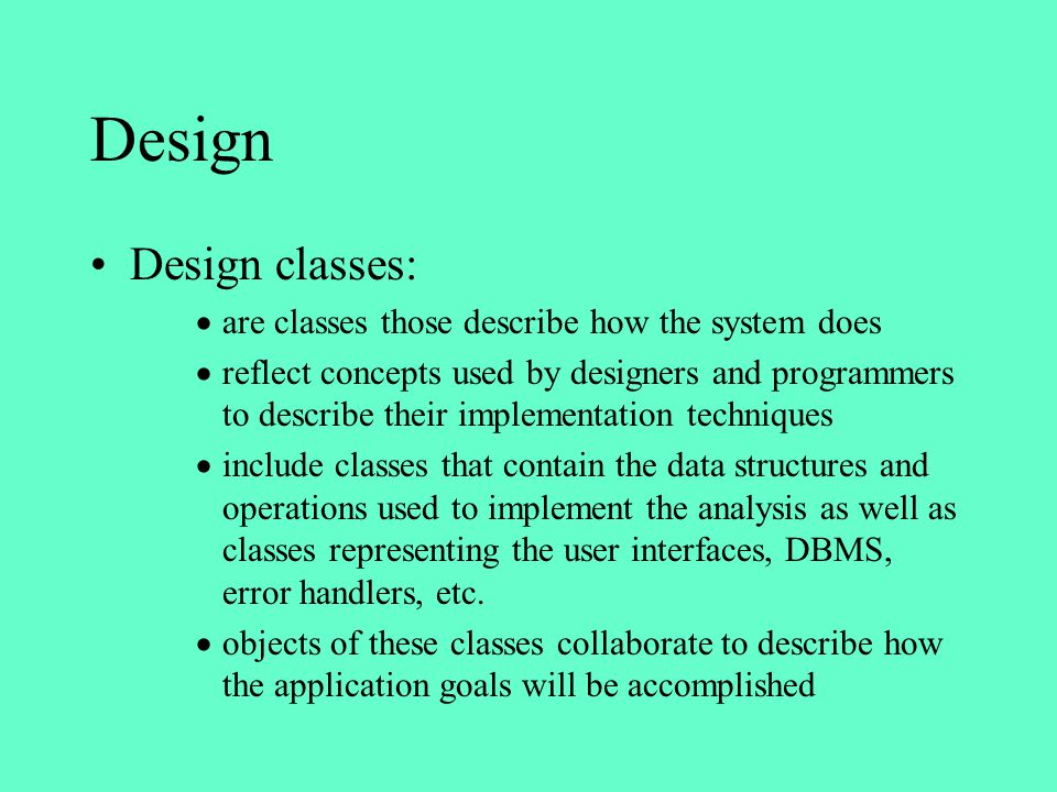 Design Design classes: are classes those describe how the system does reflect concepts used by designers and programmers to describe their implementat
